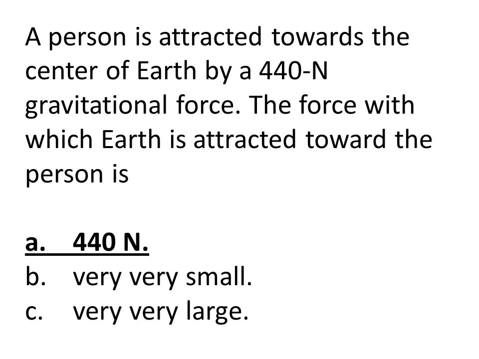 A person is attracted towards the center of Earth by a 440-N gravitational force. The force with which Earth is attracted toward the person is a.440 N