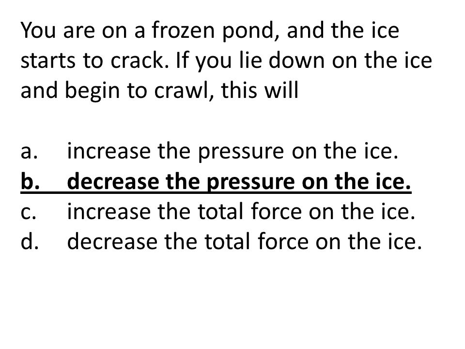 You are on a frozen pond, and the ice starts to crack. If you lie down on the ice and begin to crawl, this will a.increase the pressure on the ice. b.