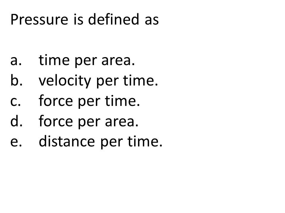 Pressure is defined as a.time per area. b.velocity per time. c.force per time. d.force per area. e.distance per time.