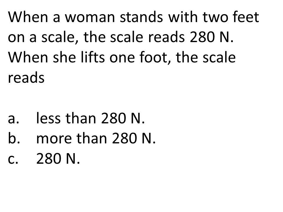 When a woman stands with two feet on a scale, the scale reads 280 N. When she lifts one foot, the scale reads a.less than 280 N. b.more than 280 N. c.