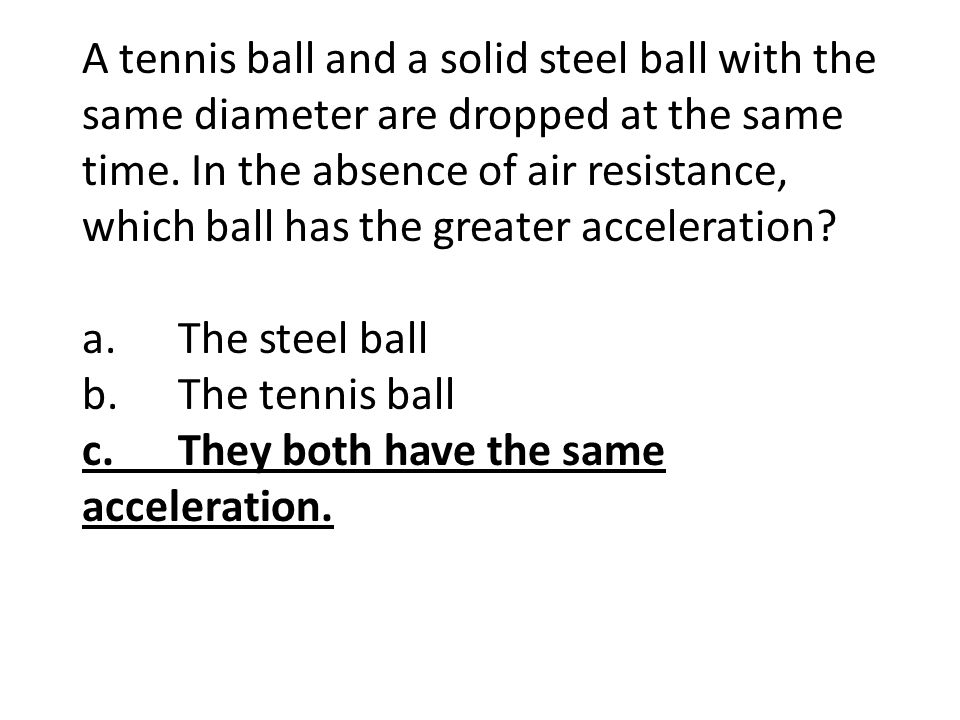 A tennis ball and a solid steel ball with the same diameter are dropped at the same time. In the absence of air resistance, which ball has the greater