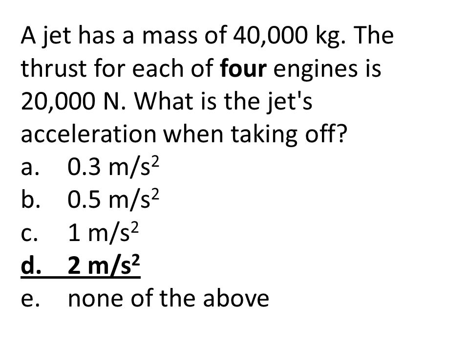 A jet has a mass of 40,000 kg. The thrust for each of four engines is 20,000 N. What is the jet's acceleration when taking off? a.0.3 m/s 2 b.0.5 m/s