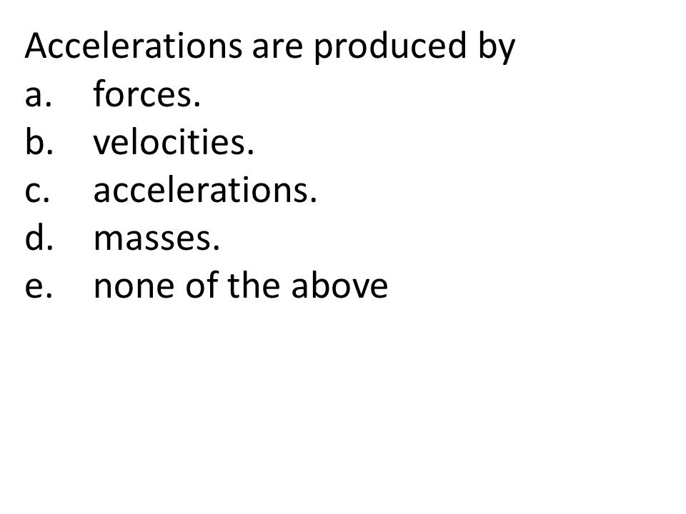 Accelerations are produced by a.forces. b.velocities. c.accelerations. d.masses. e.none of the above