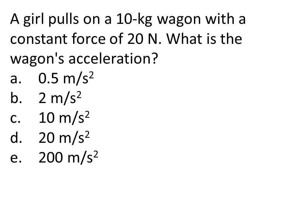 A girl pulls on a 10-kg wagon with a constant force of 20 N. What is the wagon's acceleration? a.0.5 m/s 2 b.2 m/s 2 c.10 m/s 2 d.20 m/s 2 e.200 m/s 2