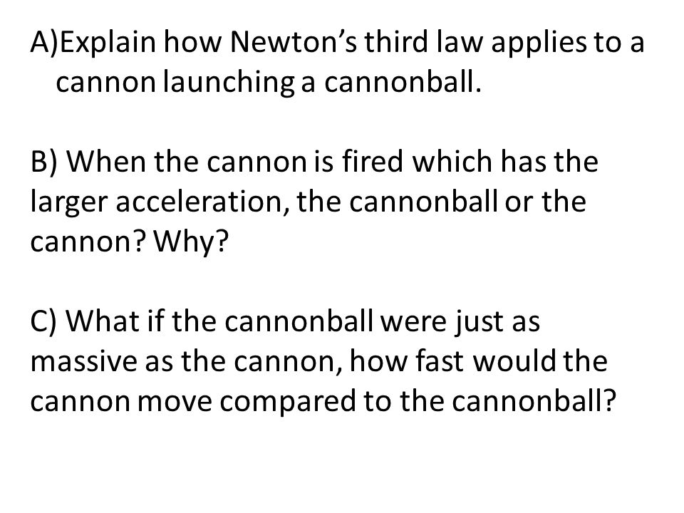 A)Explain how Newton's third law applies to a cannon launching a cannonball. B) When the cannon is fired which has the larger acceleration, the cannon