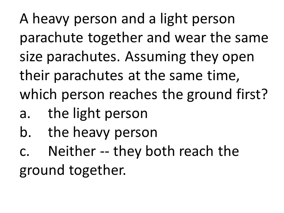 A heavy person and a light person parachute together and wear the same size parachutes.