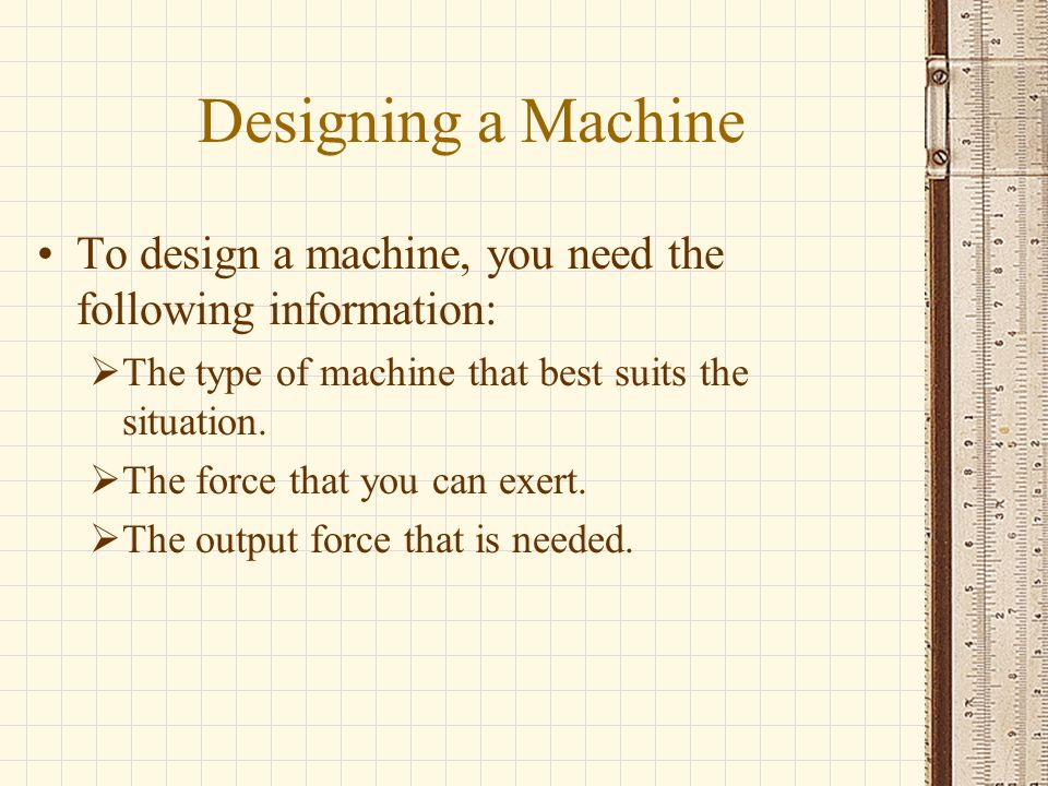 Designing a Machine To design a machine, you need the following information:  The type of machine that best suits the situation.  The force that you