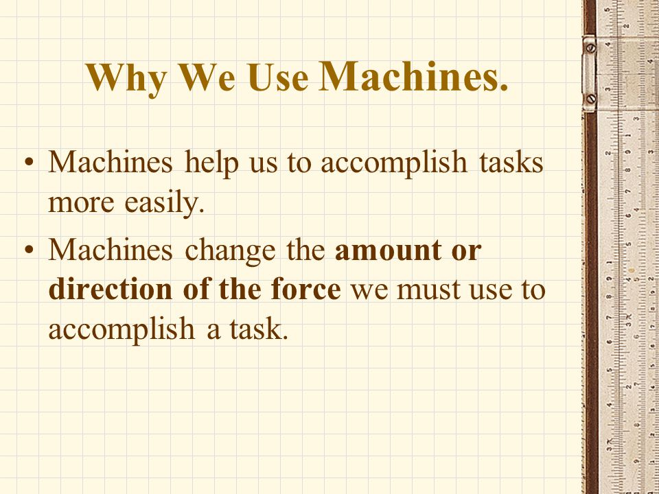 Why We Use Machines. Machines help us to accomplish tasks more easily. Machines change the amount or direction of the force we must use to accomplish