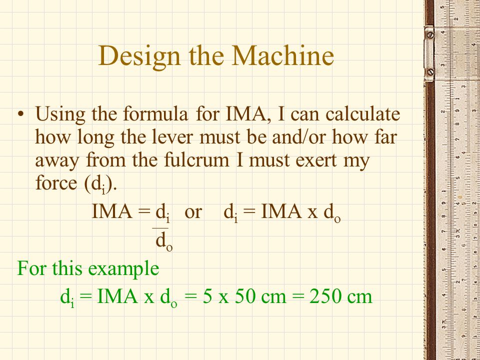 Design the Machine Using the formula for IMA, I can calculate how long the lever must be and/or how far away from the fulcrum I must exert my force (d