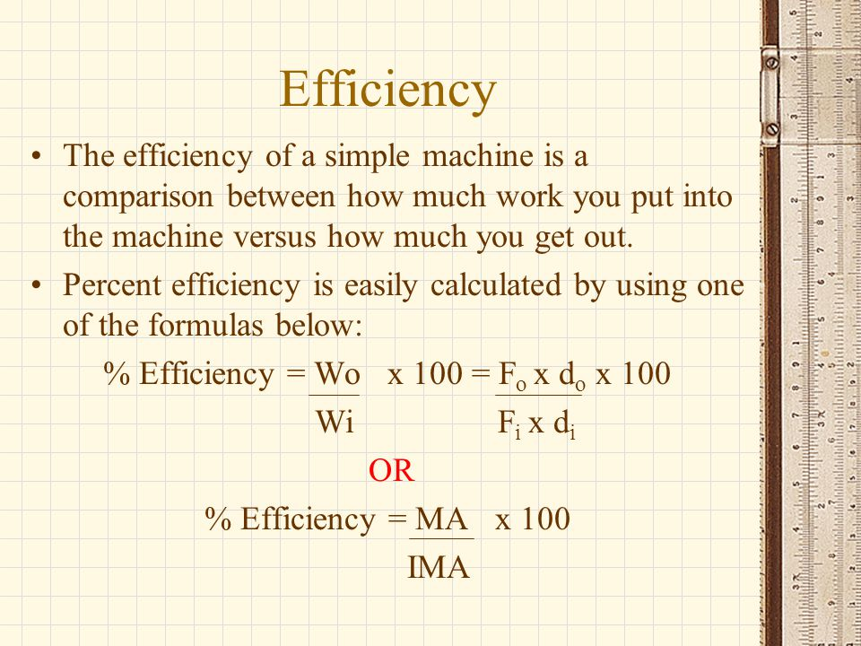 Efficiency The efficiency of a simple machine is a comparison between how much work you put into the machine versus how much you get out. Percent effi