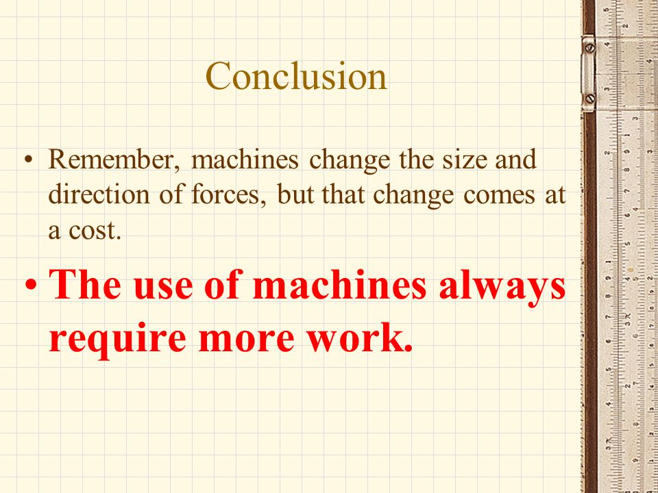 Conclusion Remember, machines change the size and direction of forces, but that change comes at a cost. The use of machines always require more work.