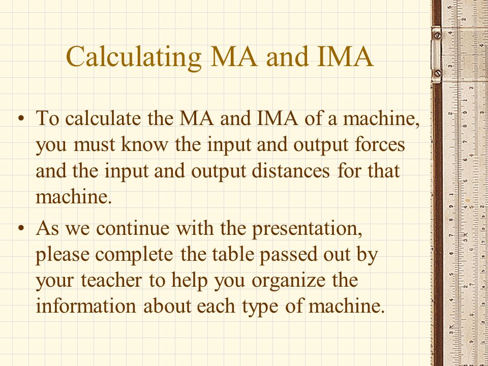 Calculating MA and IMA To calculate the MA and IMA of a machine, you must know the input and output forces and the input and output distances for that