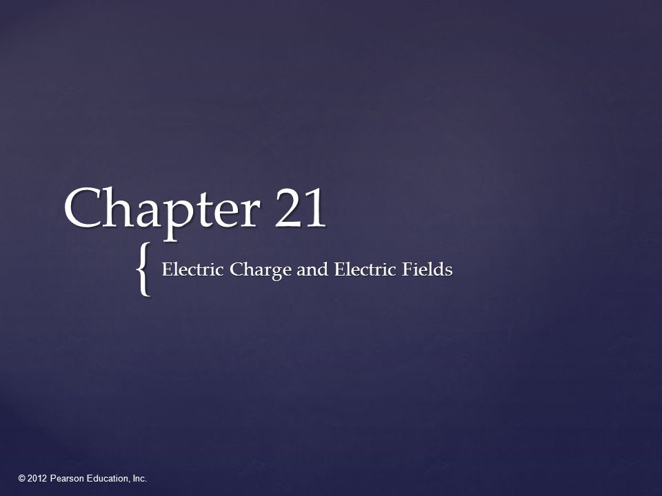 © 2012 Pearson Education, Inc. { Chapter 21 Electric Charge and Electric Fields