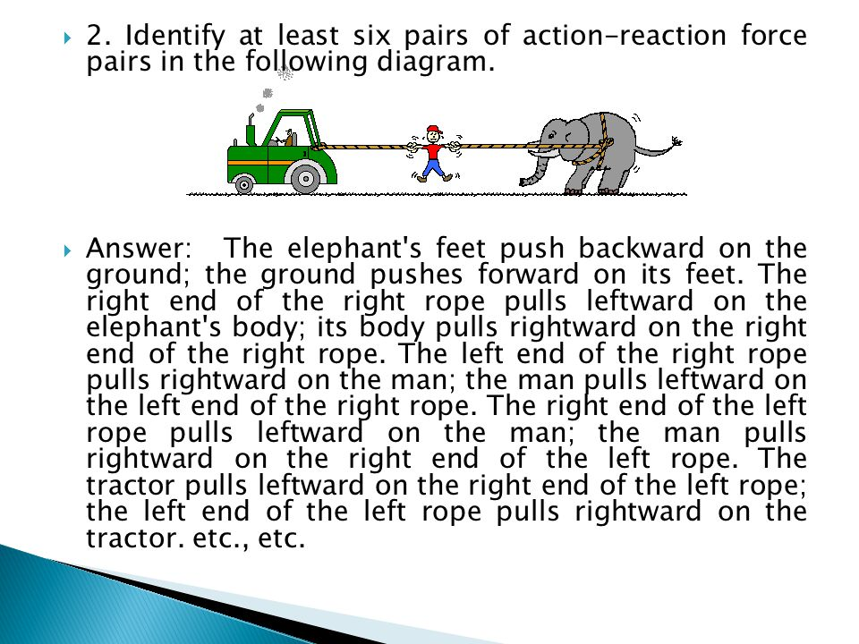  2. Identify at least six pairs of action-reaction force pairs in the following diagram.  Answer:The elephant's feet push backward on the ground; th