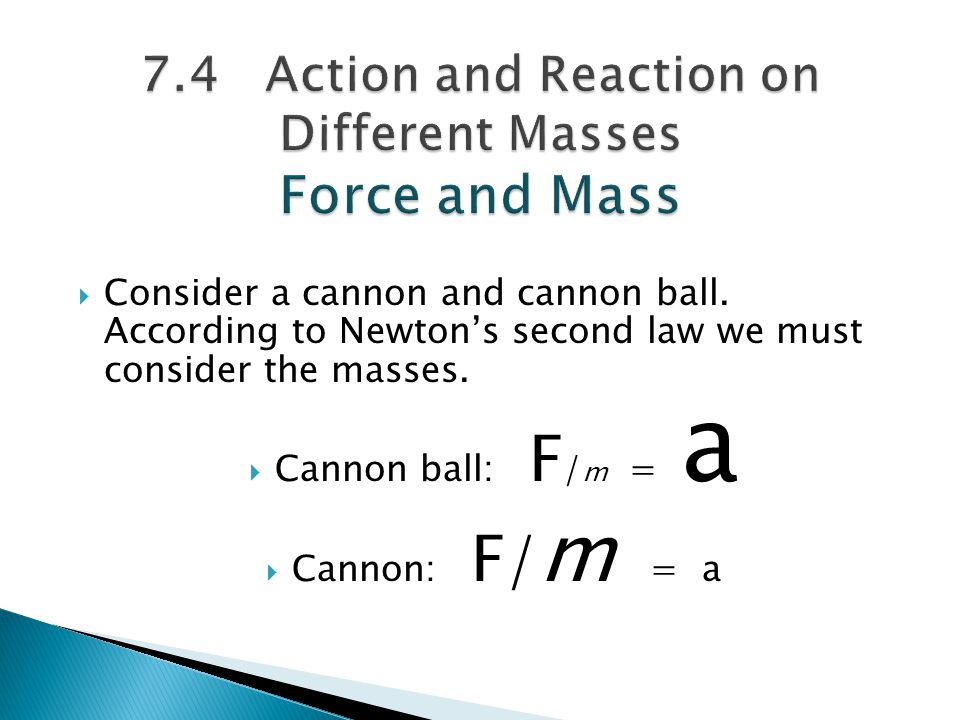  Consider a cannon and cannon ball. According to Newton's second law we must consider the masses.  Cannon ball: F / m = a  Cannon: F/ m = a