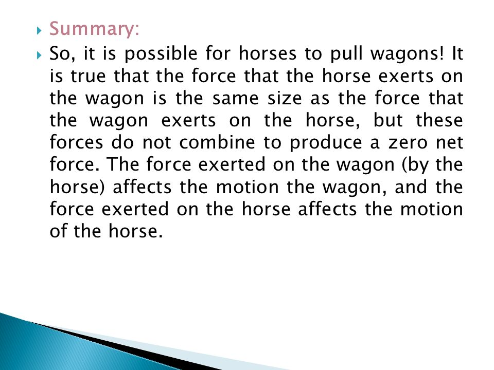  Summary:  So, it is possible for horses to pull wagons! It is true that the force that the horse exerts on the wagon is the same size as the force