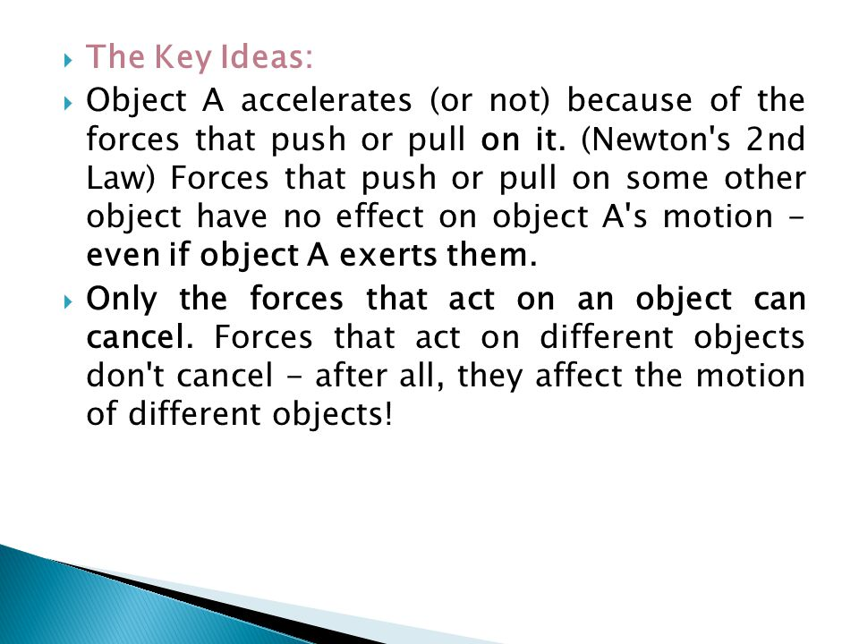  The Key Ideas:  Object A accelerates (or not) because of the forces that push or pull on it. (Newton's 2nd Law) Forces that push or pull on some ot