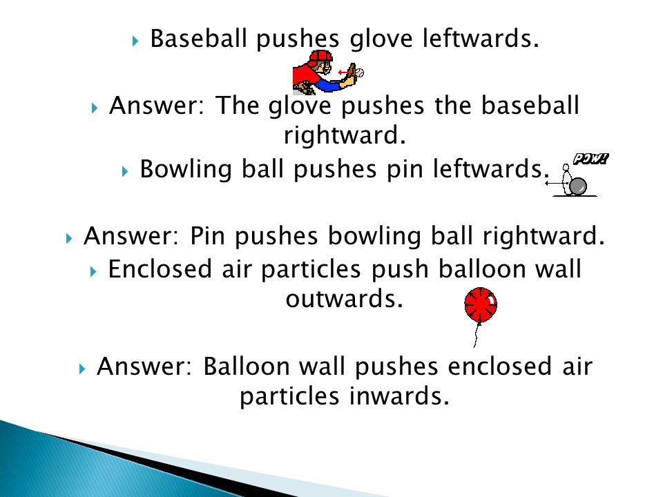  Baseball pushes glove leftwards.  Answer:The glove pushes the baseball rightward.  Bowling ball pushes pin leftwards.  Answer:Pin pushes bowling