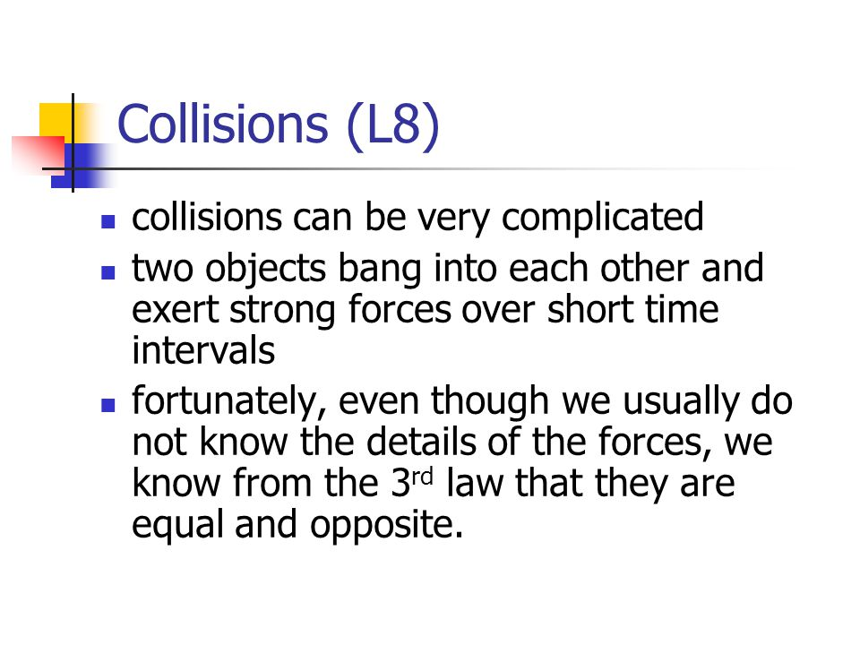 Collisions (L8) collisions can be very complicated two objects bang into each other and exert strong forces over short time intervals fortunately, even though we usually do not know the details of the forces, we know from the 3 rd law that they are equal and opposite.