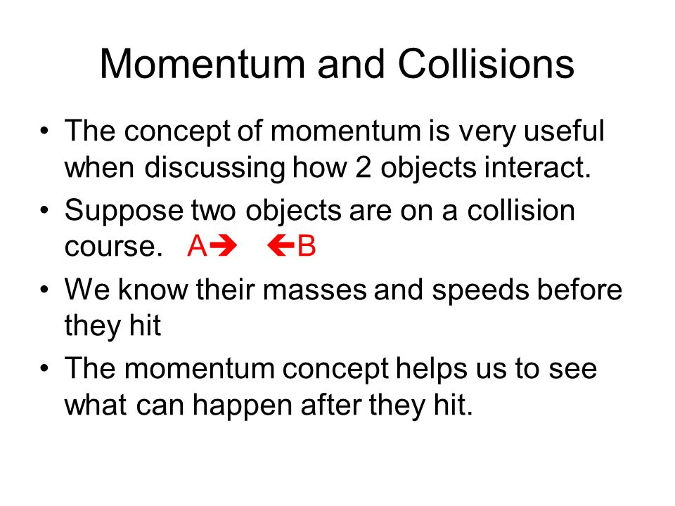 Momentum and Collisions The concept of momentum is very useful when discussing how 2 objects interact.