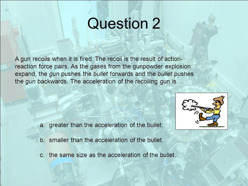 Question 2 A gun recoils when it is fired.