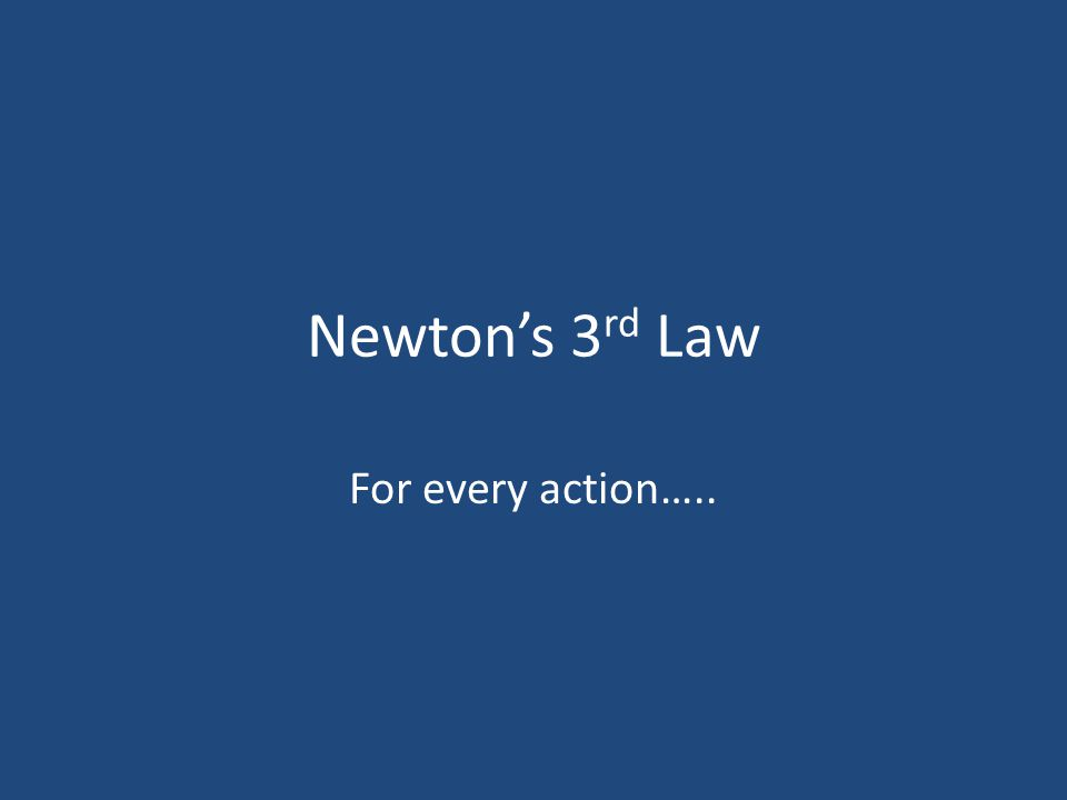 Newton s Third Law For every action there is an equal and opposite reaction. Newton's third law discusses pairs of objects and the interactions between them.