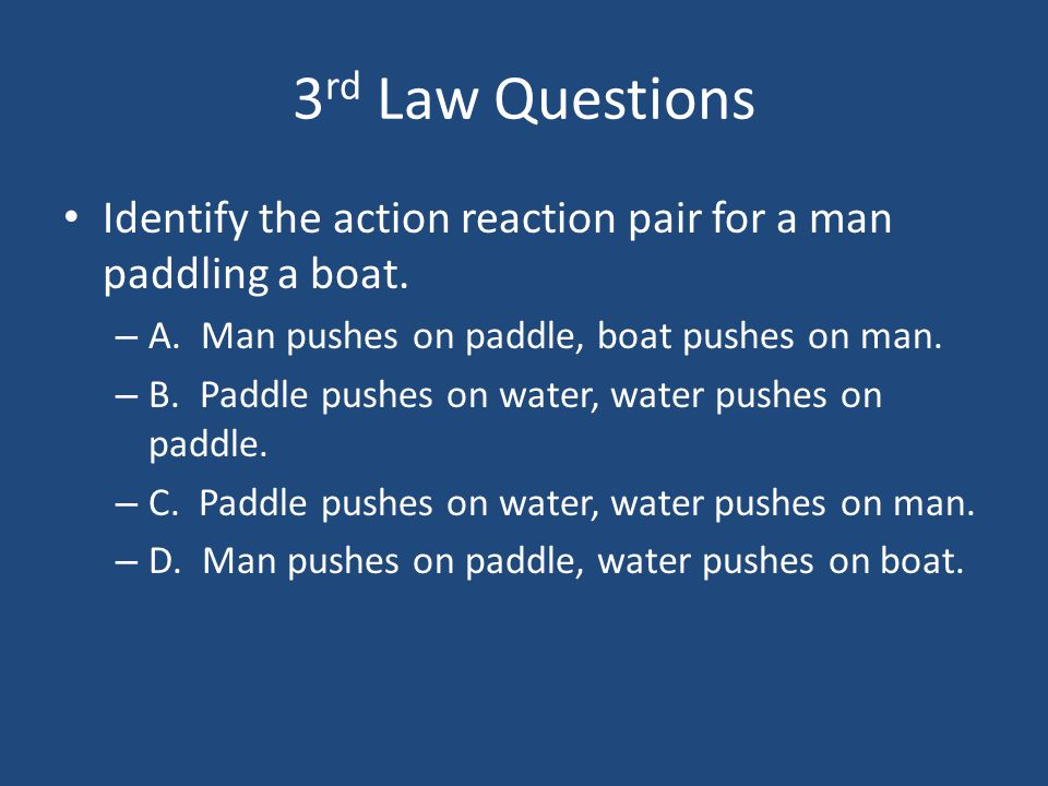 3 rd Law Questions Identify the action reaction pair for a man paddling a boat. – A. Man pushes on paddle, boat pushes on man. – B. Paddle pushes on w