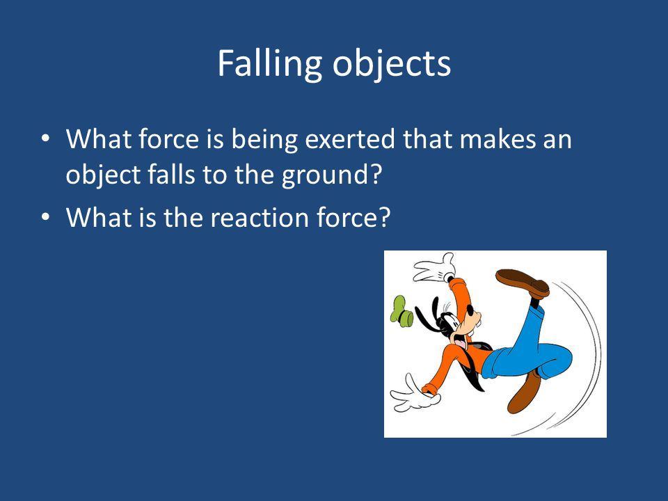 Falling objects What force is being exerted that makes an object falls to the ground? What is the reaction force?