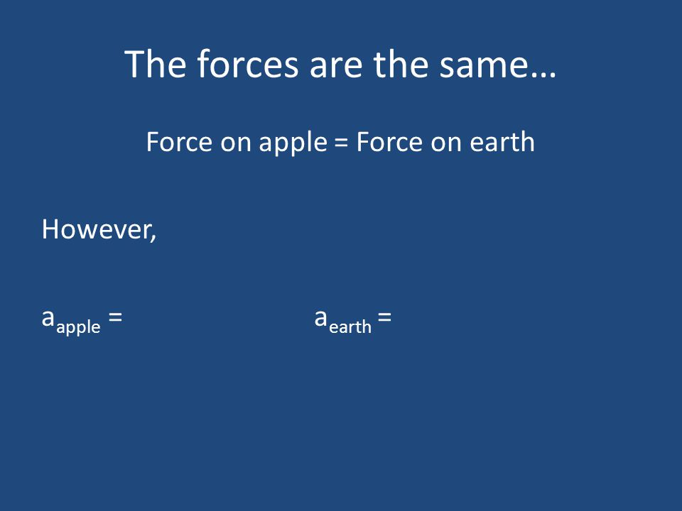 The forces are the same… Force on apple = Force on earth However, a apple = a earth =