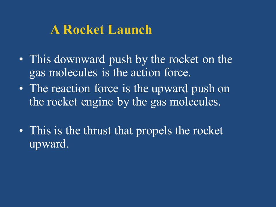 A Rocket Launch This downward push by the rocket on the gas molecules is the action force. The reaction force is the upward push on the rocket engine
