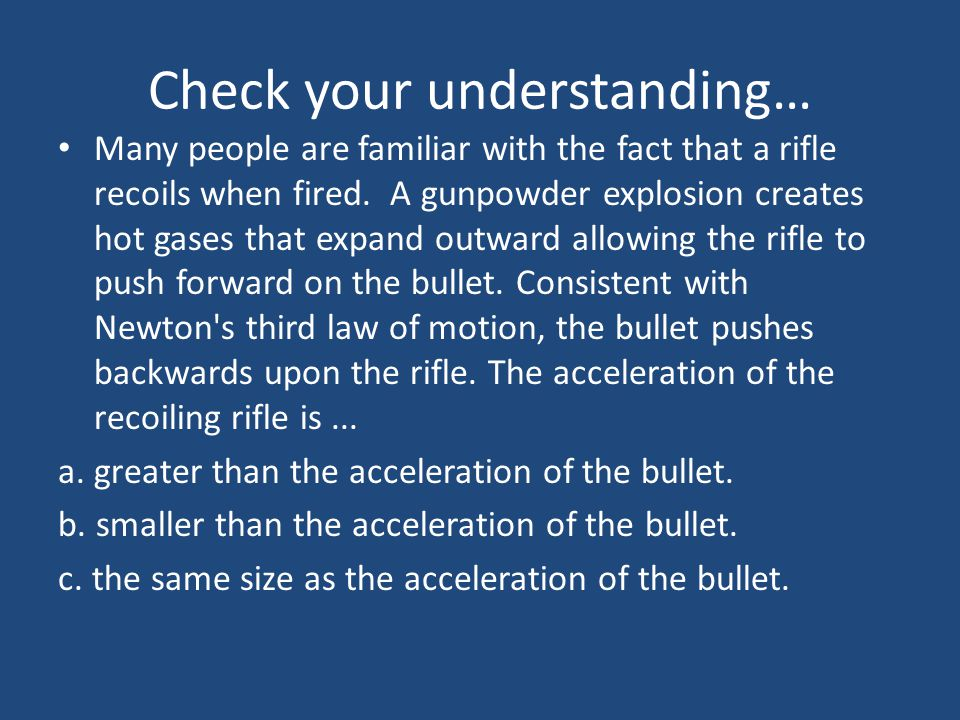 Check your understanding… Many people are familiar with the fact that a rifle recoils when fired. A gunpowder explosion creates hot gases that expand