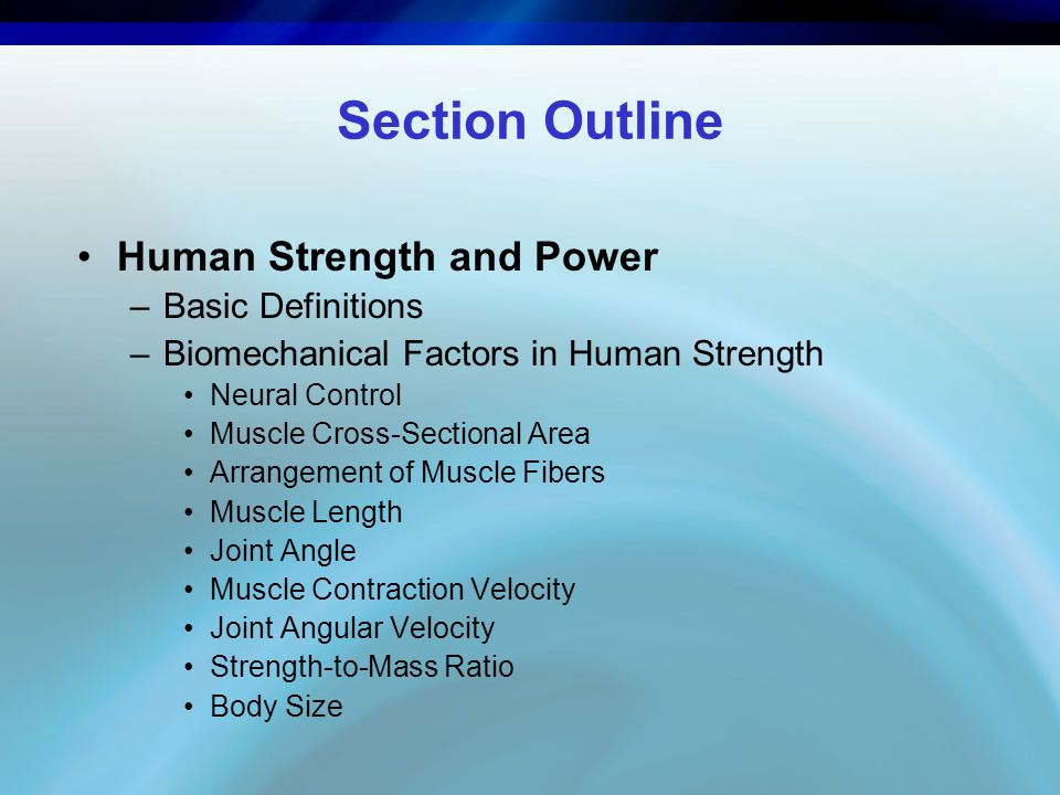 Section Outline Human Strength and Power –Basic Definitions –Biomechanical Factors in Human Strength Neural Control Muscle Cross-Sectional Area Arrang