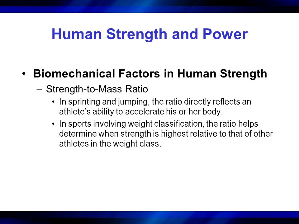Human Strength and Power Biomechanical Factors in Human Strength –Strength-to-Mass Ratio In sprinting and jumping, the ratio directly reflects an athl