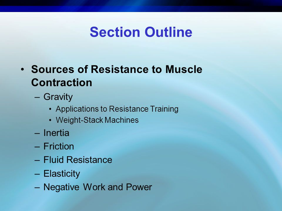 Section Outline Sources of Resistance to Muscle Contraction –Gravity Applications to Resistance Training Weight-Stack Machines –Inertia –Friction –Flu