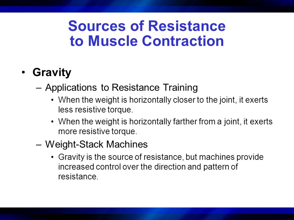Sources of Resistance to Muscle Contraction Gravity –Applications to Resistance Training When the weight is horizontally closer to the joint, it exert