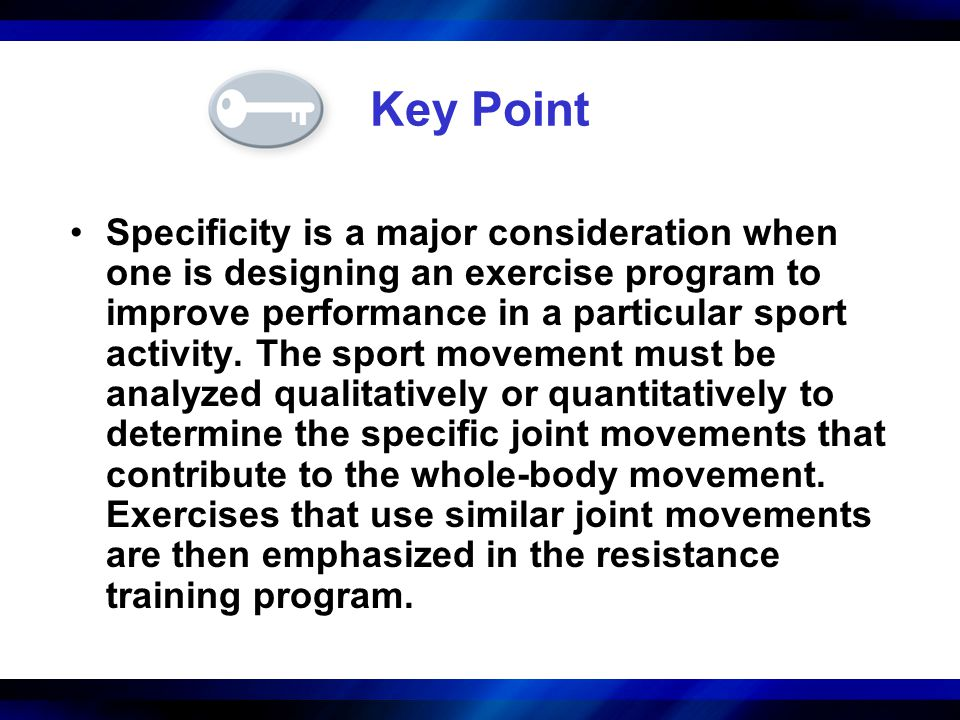 Key Point Specificity is a major consideration when one is designing an exercise program to improve performance in a particular sport activity. The sp