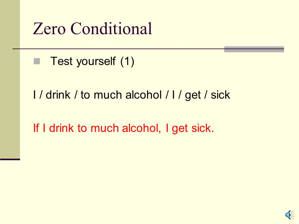 Zero Conditional Test yourself (1) I / drink / to much alcohol / I / get / sick