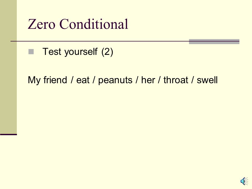 Zero Conditional Test yourself (1) I / drink / to much alcohol / I / get / sick If I drink to much alcohol, I get sick.