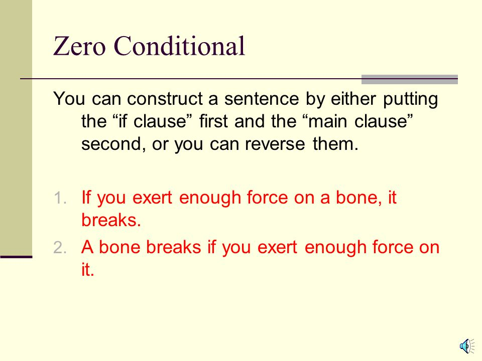 """Zero Conditional You can construct a sentence by either putting the """"if clause"""" first and the """"main clause"""" second, or you can reverse them. 1. If you"""