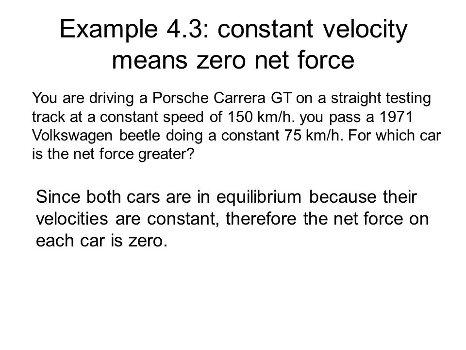 Example 4.3: constant velocity means zero net force You are driving a Porsche Carrera GT on a straight testing track at a constant speed of 150 km/h.