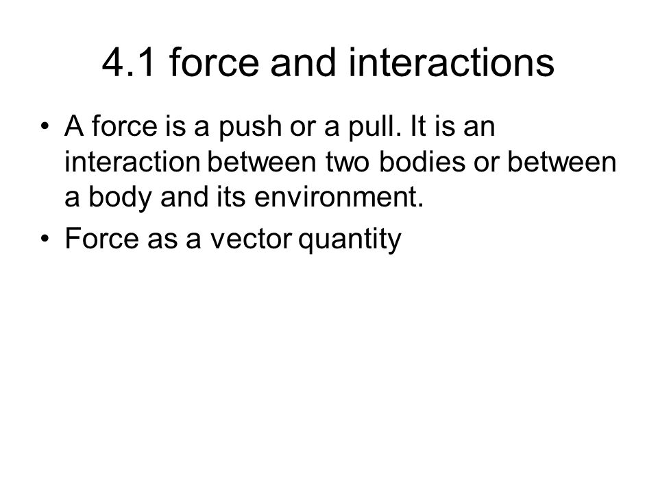 4.1 force and interactions A force is a push or a pull. It is an interaction between two bodies or between a body and its environment. Force as a vect