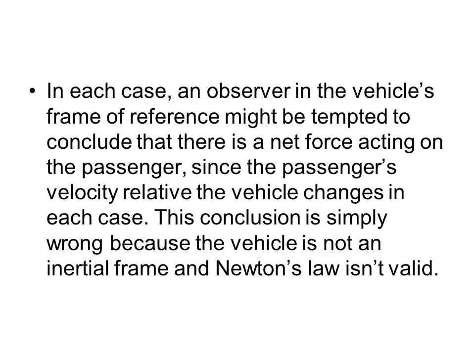 In each case, an observer in the vehicle's frame of reference might be tempted to conclude that there is a net force acting on the passenger, since th