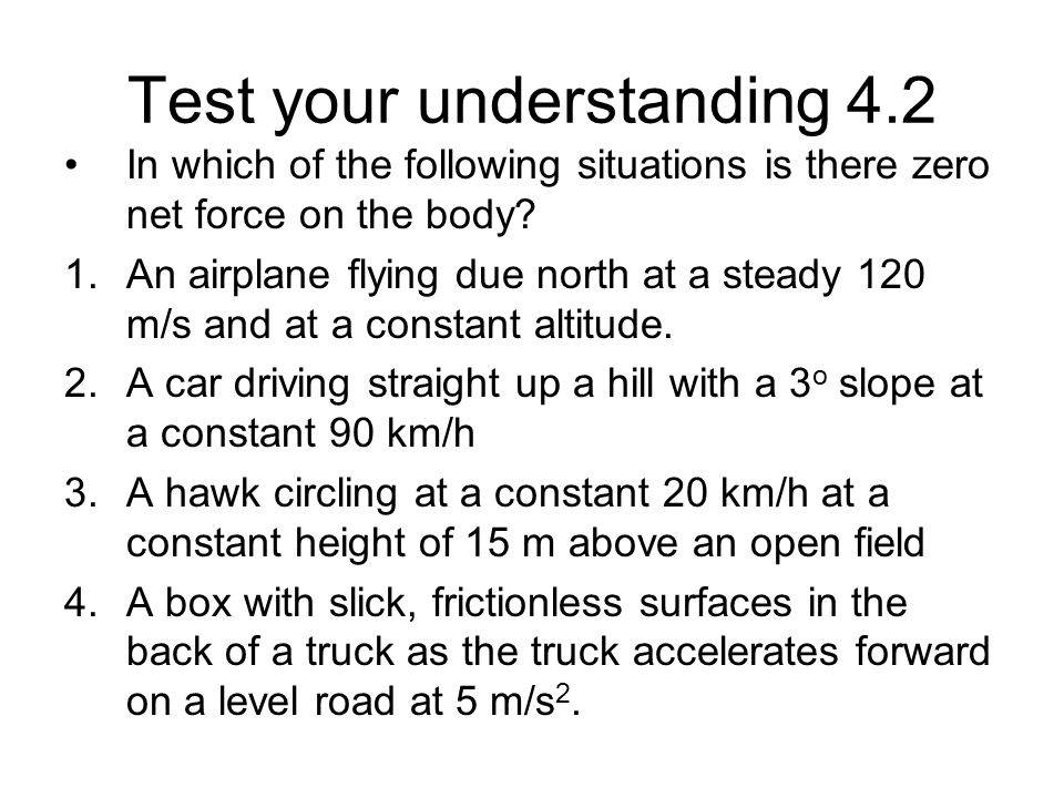 Test your understanding 4.2 In which of the following situations is there zero net force on the body? 1.An airplane flying due north at a steady 120 m