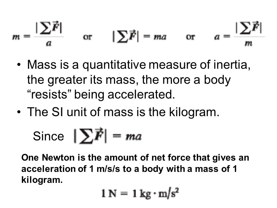 """Mass is a quantitative measure of inertia, the greater its mass, the more a body """"resists"""" being accelerated. The SI unit of mass is the kilogram. One"""
