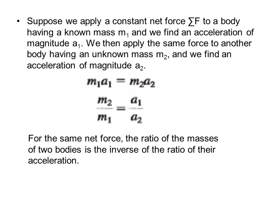Suppose we apply a constant net force ∑F to a body having a known mass m 1 and we find an acceleration of magnitude a 1. We then apply the same force