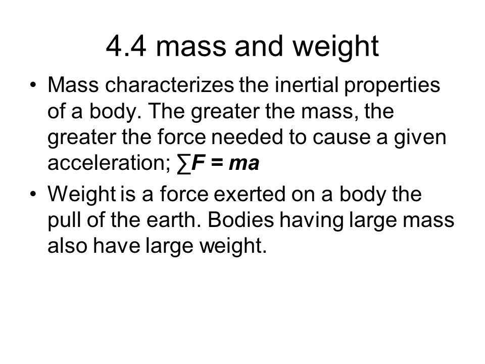 4.4 mass and weight Mass characterizes the inertial properties of a body. The greater the mass, the greater the force needed to cause a given accelera