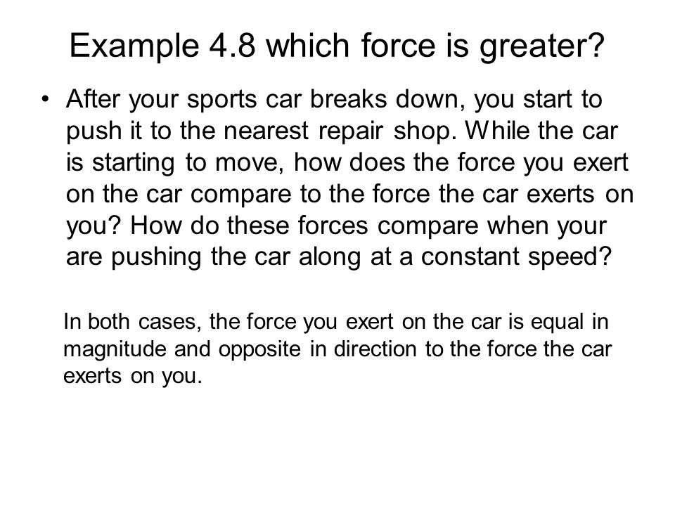 Example 4.8 which force is greater? After your sports car breaks down, you start to push it to the nearest repair shop. While the car is starting to m