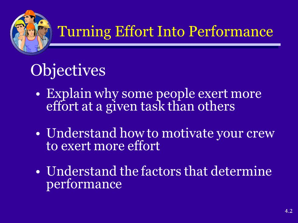 4.2 Explain why some people exert more effort at a given task than others Understand how to motivate your crew to exert more effort Understand the fac