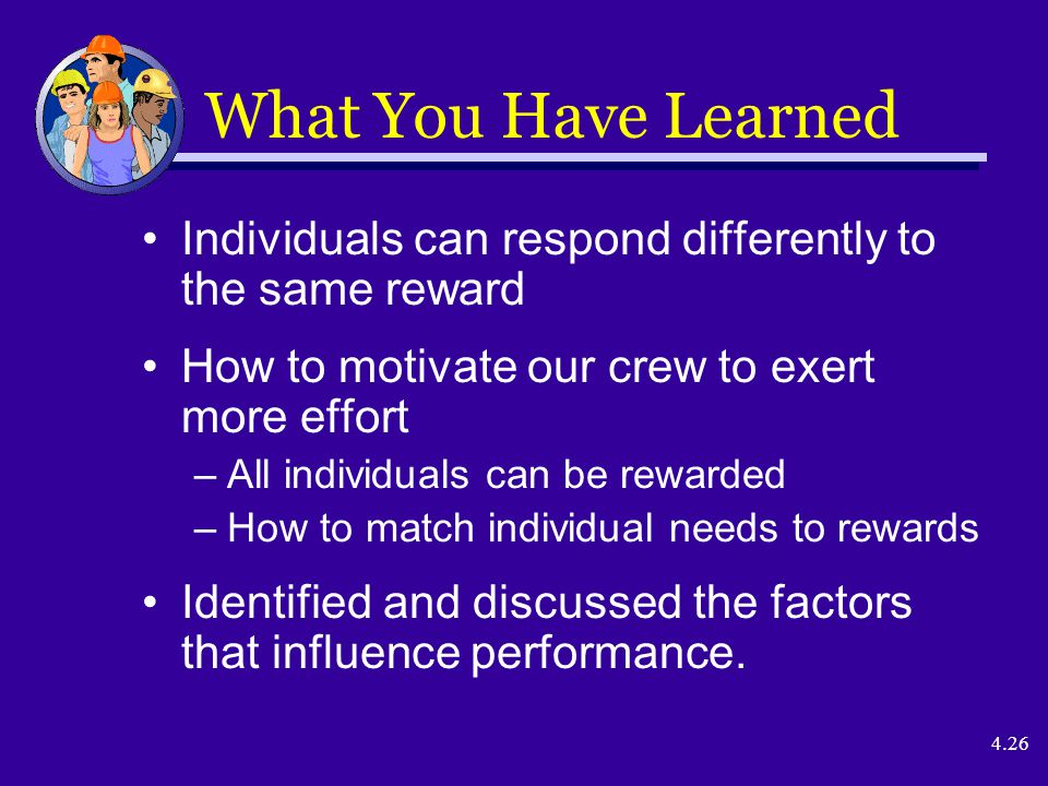 4.26 What You Have Learned Individuals can respond differently to the same reward How to motivate our crew to exert more effort –All individuals can be rewarded –How to match individual needs to rewards Identified and discussed the factors that influence performance.