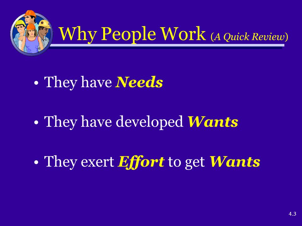 4.3 Why People Work (A Quick Review) They have Needs They have developed Wants They exert Effort to get Wants